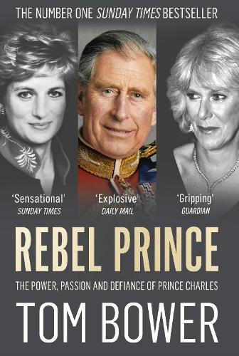 Rebel Prince: The Power, Passion and Defiance of Prince Charles (Paperback)