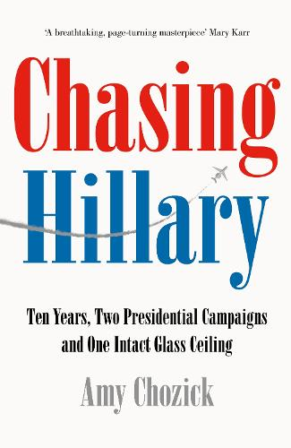 Chasing Hillary: Ten Years, Two Presidential Campaigns and One Intact Glass Ceiling (Hardback)