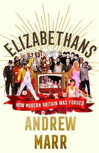 Elizabethans: How Modern Britain Was Forged