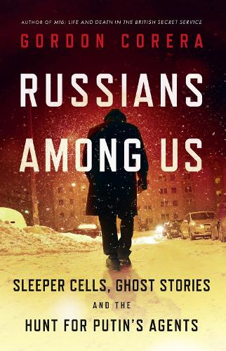 Russians Among Us: Sleeper Cells, Ghost Stories and the Hunt for Putin's Agents (Hardback)