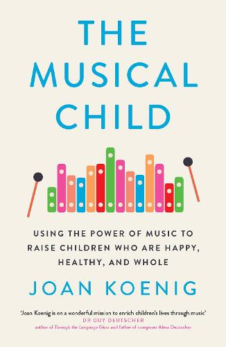 The Musical Child: Using the Power of Music to Raise Children Who are Happy, Healthy, and Whole (Hardback)