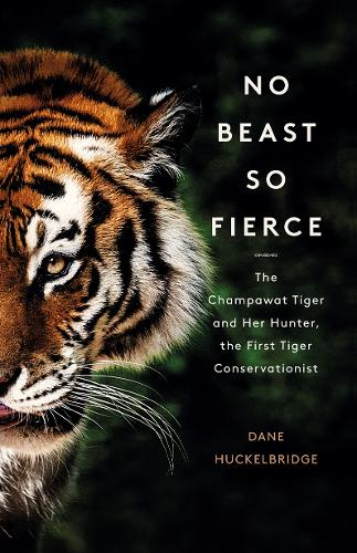 No Beast So Fierce: The Champawat Tiger and Her Hunter, the First Tiger Conservationist (Hardback)