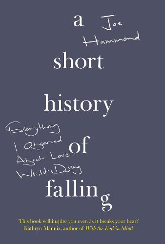 A Short History of Falling: Everything I Observed About Love Whilst Dying (Hardback)