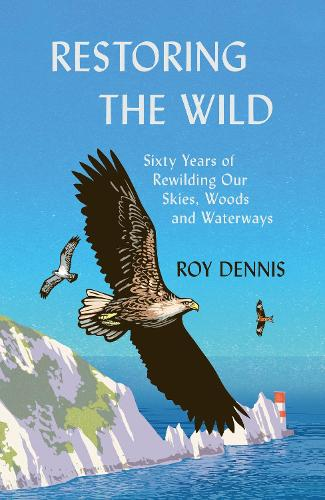 Restoring the Wild: Reintroducing the Red Kite, Osprey and Sea Eagle (Hardback)