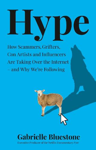 Hype: How Scammers, Grifters, Con Artists and Influencers are Taking Over the Internet - and Why We'Re Following (Hardback)