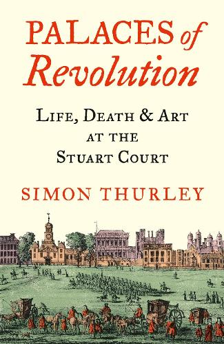 Palaces of Revolution: Life, Death and Art at the Stuart Court (Hardback)