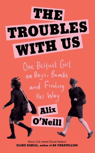 The Troubles with Us: One Belfast Girl on Boys, Bombs and Finding Her Way (Hardback)