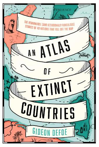 An Atlas of Extinct Countries: The Remarkable (and Occasionally Ridiculous) Stories of 48 Nations That Fell off the Map (Hardback)