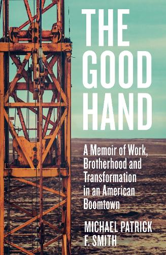 The Good Hand: A Memoir of Work, Brotherhood and Transformation in an American Boomtown (Hardback)