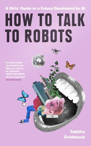 How To Talk To Robots: A Girls' Guide to a Future Dominated by Ai (Hardback)