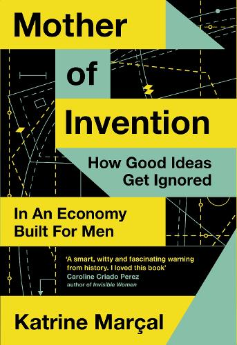Mother of Invention: How Good Ideas Get Ignored in an Economy Built for Men (Hardback)