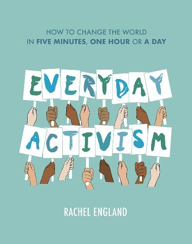 Everyday Activism: How to Change the World in Five Minutes, One Hour or a Day (Hardback)