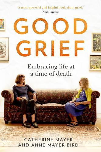 Good Grief: Embracing Life at a Time of Death (Hardback)