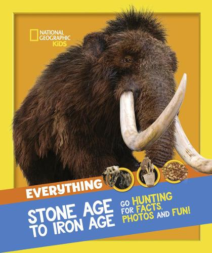 Everything: Stone Age to Iron Age: Go Hunting for Facts, Photos and Fun! - National Geographic Kids (Paperback)