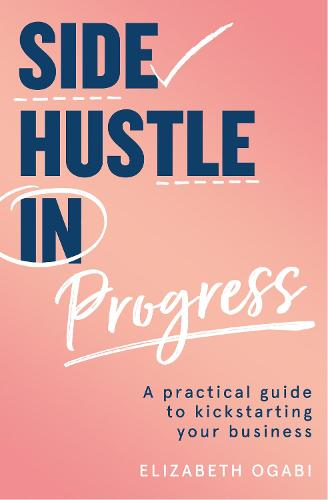 Side Hustle in Progress: A Practical Guide to Kickstarting Your Business (Paperback)