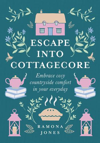 Escape Into Cottagecore: Embrace Cosy Countryside Comfort in Your Everyday (Hardback)