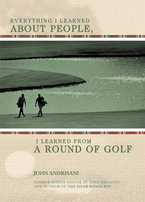 Everything I Learned About People, I Learned from a Round of Golf (Hardback)