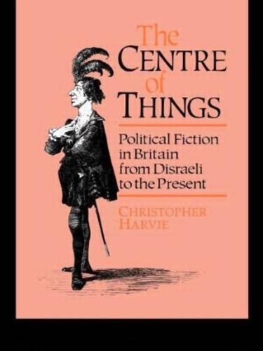 The Centre of Things: Political Fiction in Britain from Disraeli to the Present (Paperback)