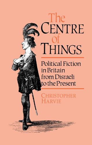 The Centre of Things: Political Fiction in Britain from Disraeli to the Present (Hardback)