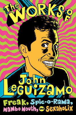 The Works of John Leguizamo: Freak, Spic-o-rama, Mambo Mouth, and Sexaholix (Paperback)