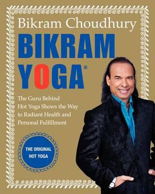 Bikram Yoga: The Guru Behind Hot Yoga Shows the Way to Radiant Health and Personal Fulfillment (Hardback)