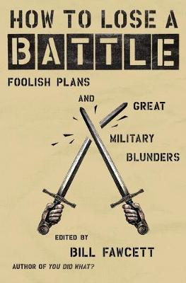 How to Lose a Battle: Foolish Plans and Great Military Blunders - How to Lose Series (Paperback)