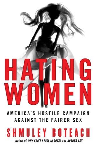 Hating Women: America's Hostile Campaign Against The Fairer Sex (Paperback)