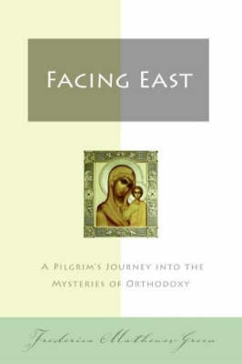 Facing East: A Pilgrim's Journey into the Mysteries of Orthodoxy (Paperback)