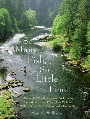 So Many Fish So Little Time: 1001 of the World's Greatest Backcountry Honeyholes, Trout Rivers, Blue Ribbon Waters, Bass Lakes, and Saltwater (Paperback)