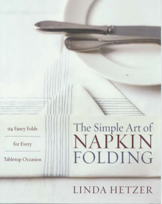 The Simple Art of Napkin Folding: 94 Fancy Folds for Every Tabletop Occasion (Paperback)