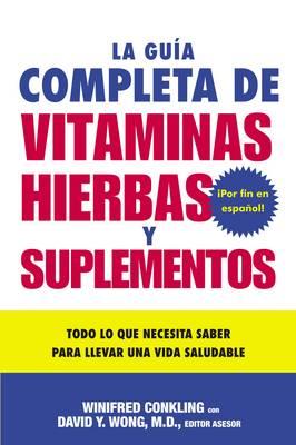 La Guia Completa de Vitaminas, Hierbas Y Suplementos: Todo Lo Que Necesita Saber Para Llevar Una Vida Saludable (Paperback)