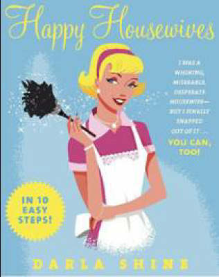 Happy Housewives: I Was a Whining, Miserable, Desperate Housewife But I Finally Snapped Out of it - You Can, Too! (Paperback)