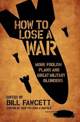 How to Lose a War: More Foolish Plans and Great Military Blunders - How to Lose Series (Paperback)