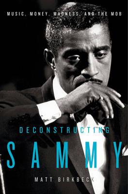 Deconstructing Sammy: Music, Money, Madness, and the Mob (Hardback)