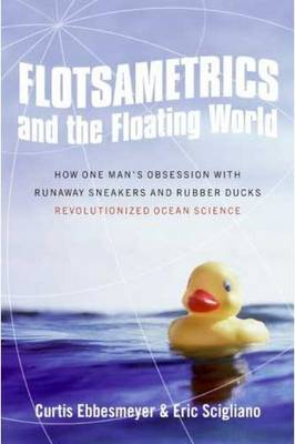 Flotsametrics and the Floating World: How One Man's Obsession with Runaway Sneakers and Rubber Ducks Revolutionized Ocean Science (Hardback)