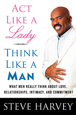 Act Like A Lady, Think Like A Man: What Men Really Think About Love, Relationships, Intimacy, and Commitment (Hardback)