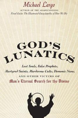 God's Lunatics: Lost Souls, False Prophets, Martyred Saints, Murderous Cults, Demonic Nuns, and Other Victims of Man's Eternal Search for the Divine (Paperback)
