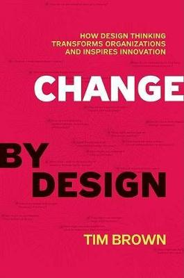 Change by Design: How Design Thinking Transforms Organizations and Inspires Innovation (Hardback)