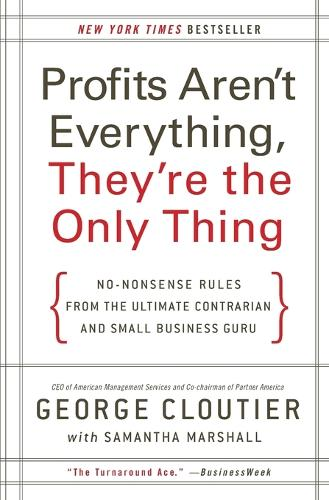 Profits Aren't Everything, They're the Only Thing: No-Nonsense Rules from the Ultimate Contrarian and Small Business Guru (Paperback)