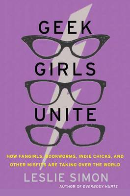 Geek Girls Unite: How Fangirls, Bookworms, Indie Chicks, and Other Misfits Are Taking Over the World (Paperback)