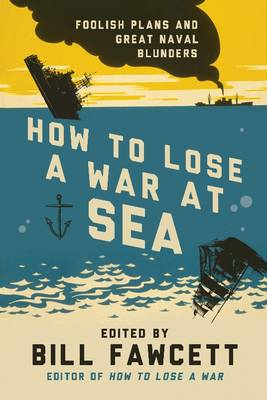 How to Lose a War at Sea: Foolish Plans and Great Naval Blunders - How to Lose Series (Paperback)