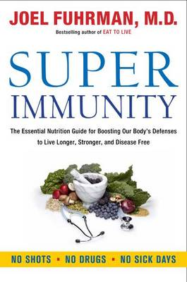 Super Immunity: The Essential Nutrition Guide for Boosting Your Body's Defenses to Live Longer, Stronger, and Disease Free (Hardback)