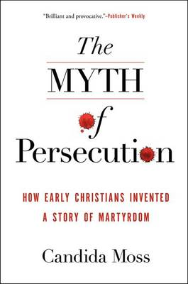 The Myth of Persecution: How Early Christians Invented a Story of Martyrdom (Paperback)