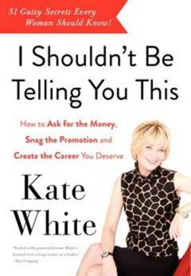 I Shouldn't Be Telling You This: How to Ask for the Money, Snag the Promotion, and Create the Career You Deserve (Paperback)