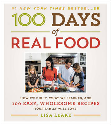 100 Days of Real Food: How We Did It, What We Learned, and 100 Easy, Wholesome Recipes Your Family Will Love - 100 Days of Real Food series (Hardback)