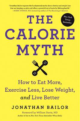 The Calorie Myth: How to Eat More, Exercise Less, Lose Weight, and Live Better (Hardback)