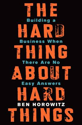 The Hard Thing About Hard Things: Building a Business When There Are No Easy Answers (Hardback)