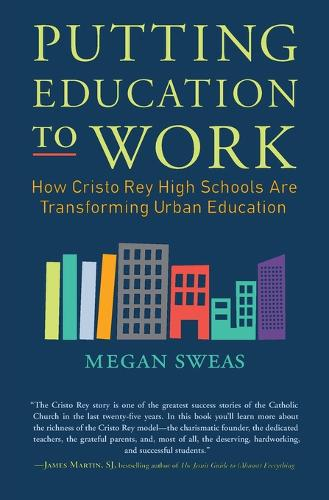 Putting Education to Work: How Cristo Rey High Schools are Transforming Urban Education (Paperback)