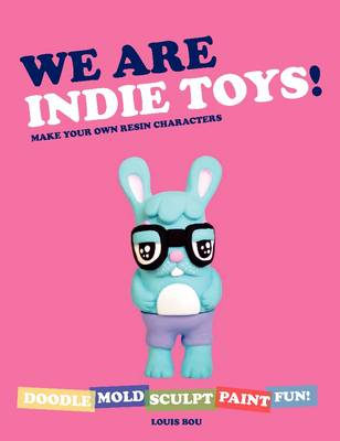 We Are Indie Toys: Make Your Own Resin Characters (Paperback)