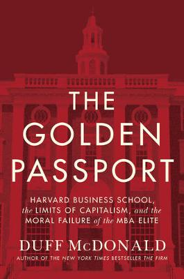 The Golden Passport: Harvard Business School, the Limits of Capitalism, and the Moral Failure of the MBA Elite (Hardback)
